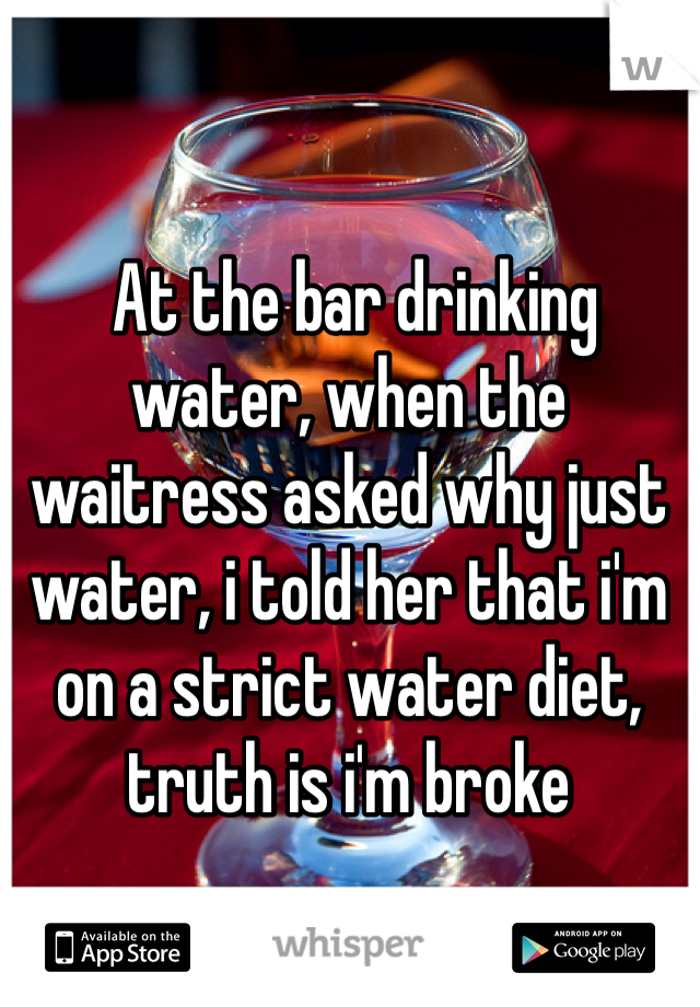 At the bar drinking water, when the waitress asked why just water, i told her that i'm on a strict water diet, truth is i'm broke