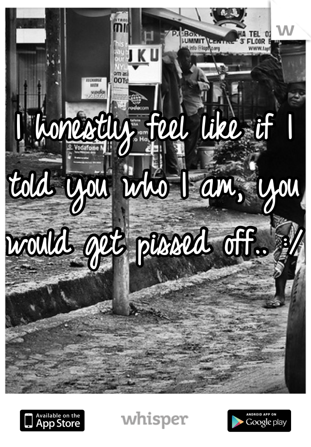 I honestly feel like if I told you who I am, you would get pissed off.. :/
