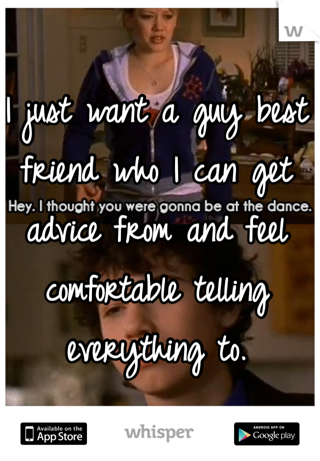 I just want a guy best friend who I can get advice from and feel comfortable telling everything to.