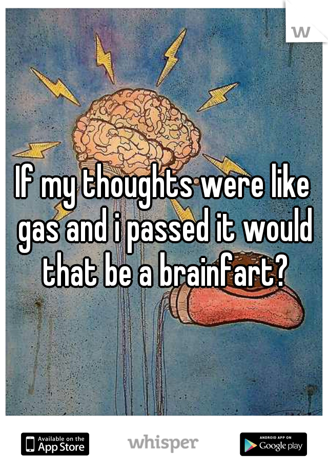 If my thoughts were like gas and i passed it would that be a brainfart?