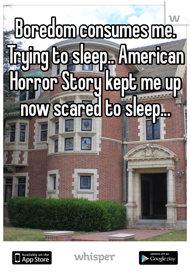 Boredom consumes me. Trying to sleep.. American Horror Story kept me up now scared to sleep...