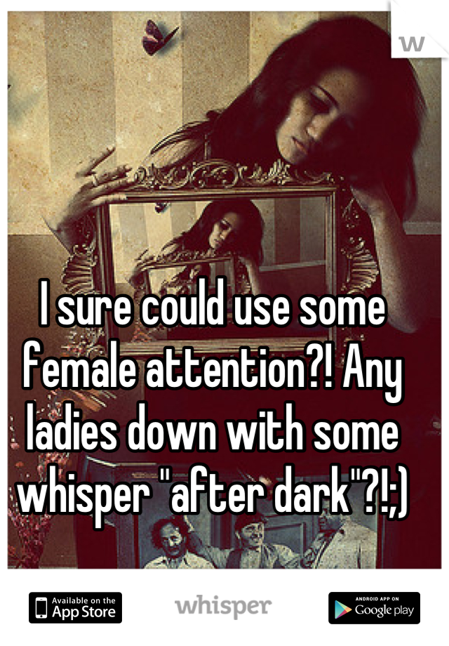 """I sure could use some female attention?! Any ladies down with some whisper """"after dark""""?!;)"""