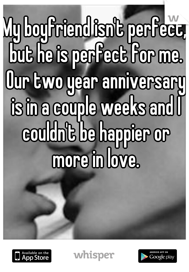 My boyfriend isn't perfect, but he is perfect for me. Our two year anniversary is in a couple weeks and I couldn't be happier or more in love.