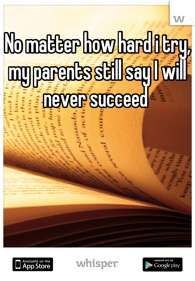 No matter how hard i try, my parents still say I will never succeed