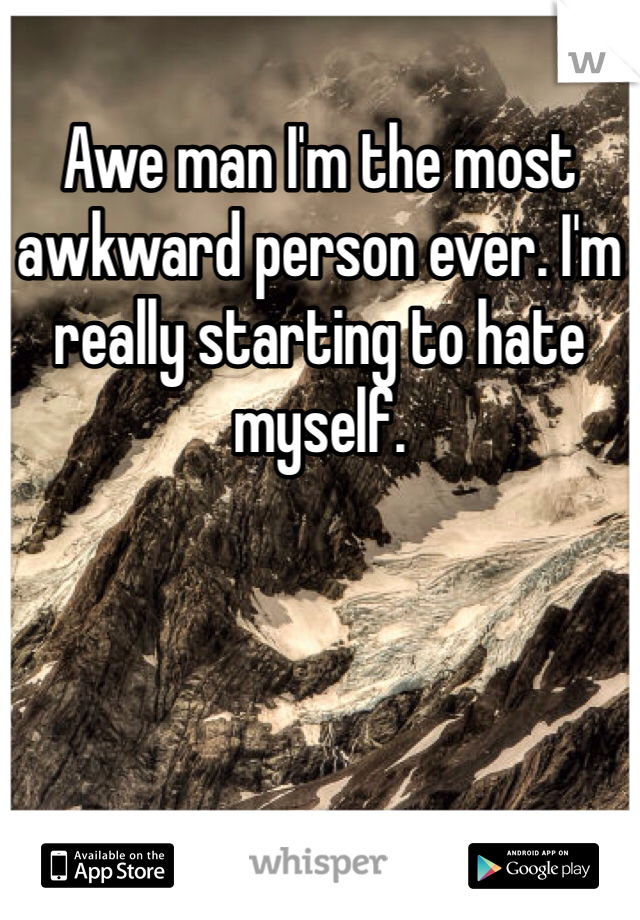 Awe man I'm the most awkward person ever. I'm really starting to hate myself.