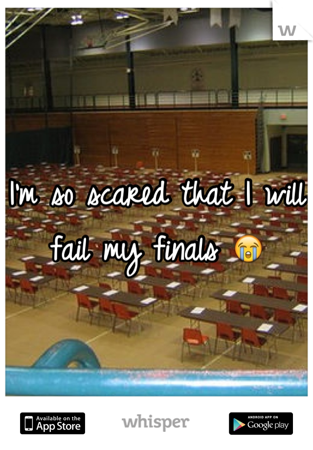 I'm so scared that I will fail my finals 😭