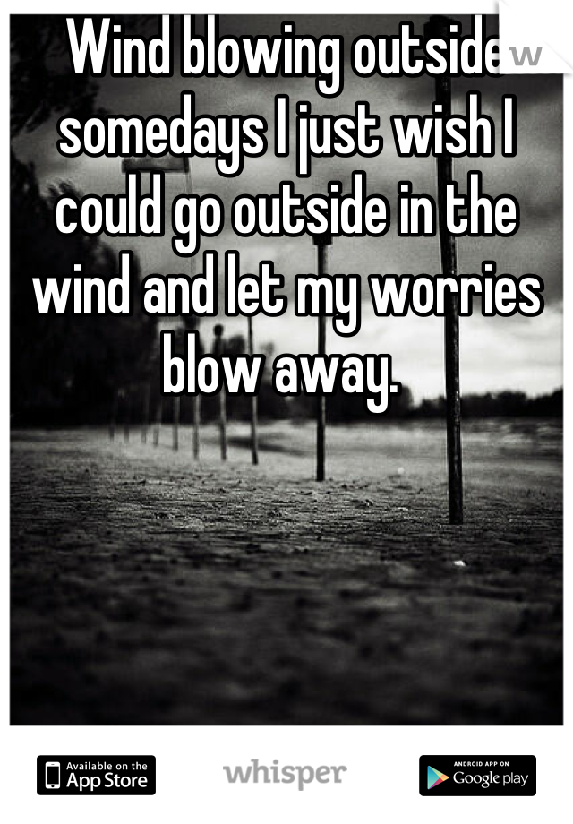 Wind blowing outside somedays I just wish I could go outside in the wind and let my worries blow away.