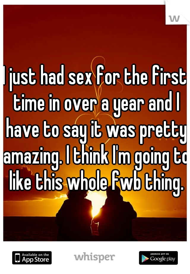 I just had sex for the first time in over a year and I have to say it was pretty amazing. I think I'm going to like this whole fwb thing.