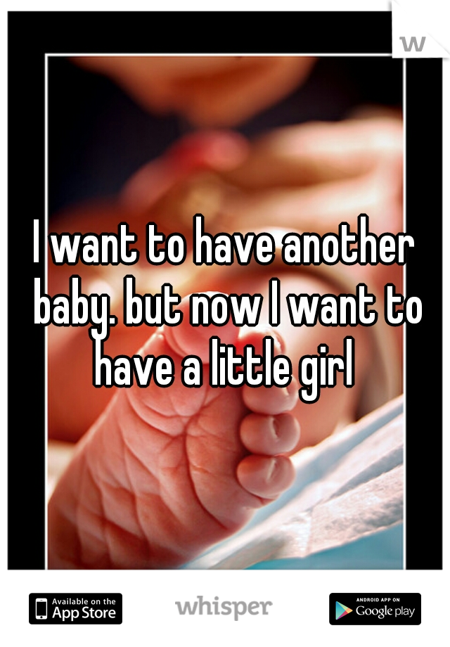 I want to have another baby. but now I want to have a little girl