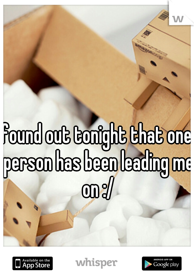 found out tonight that one person has been leading me on :/