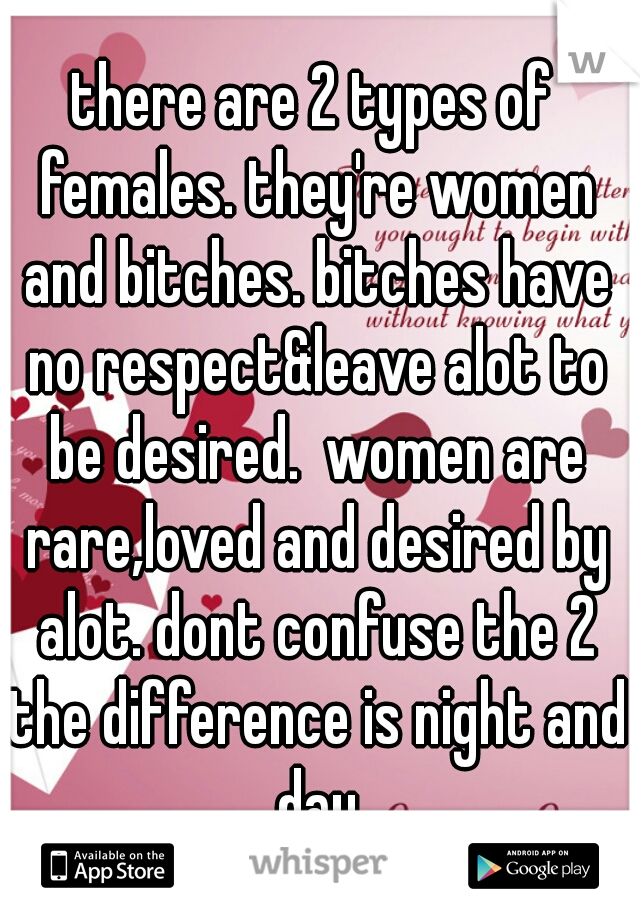 there are 2 types of females. they're women and bitches. bitches have no respect&leave alot to be desired.  women are rare,loved and desired by alot. dont confuse the 2 the difference is night and day