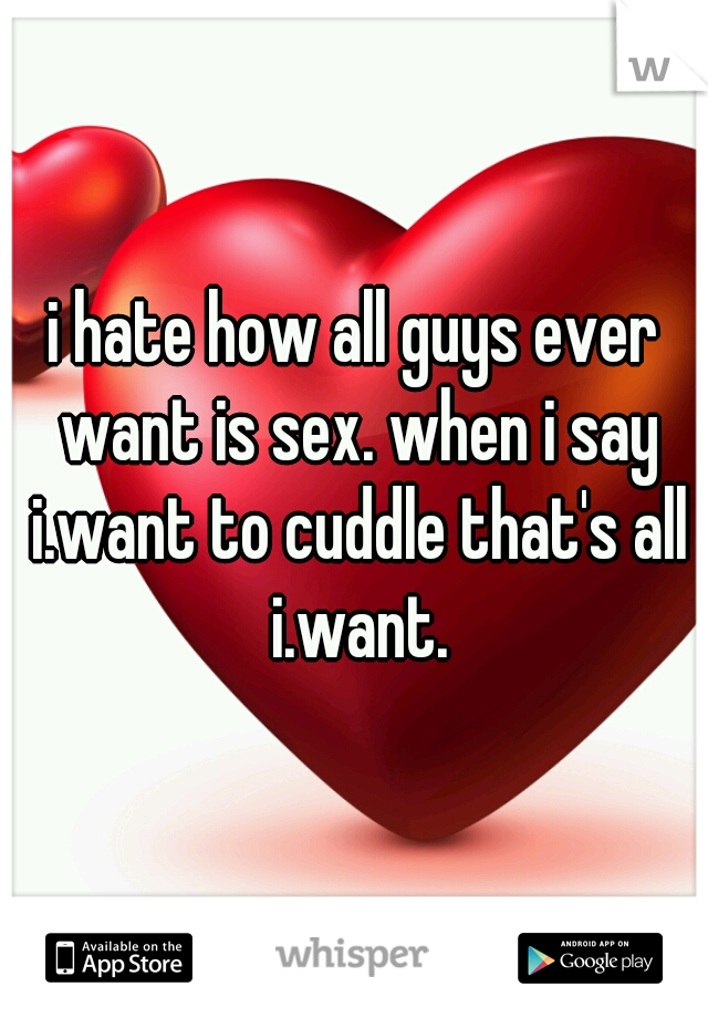 i hate how all guys ever want is sex. when i say i.want to cuddle that's all i.want.