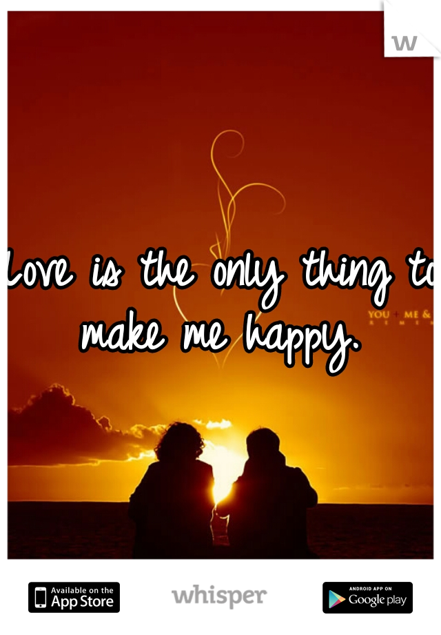 Love is the only thing to make me happy.