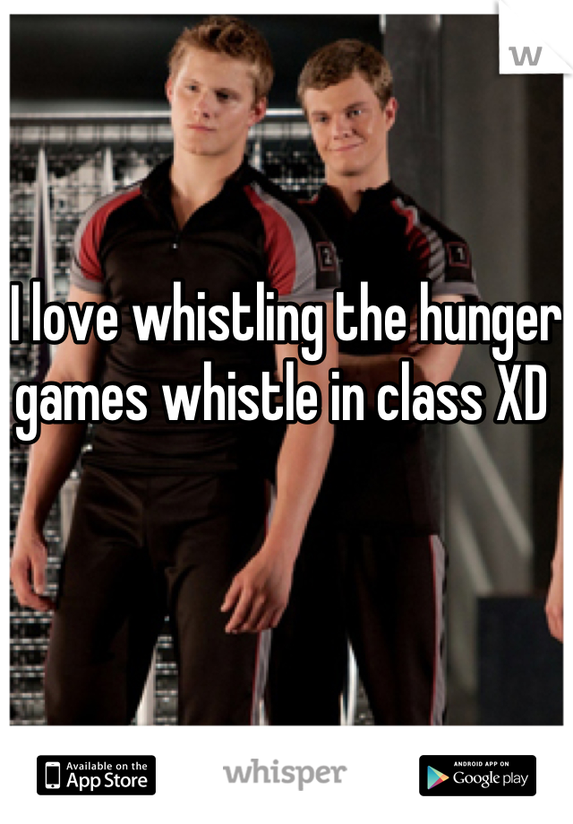 I love whistling the hunger games whistle in class XD