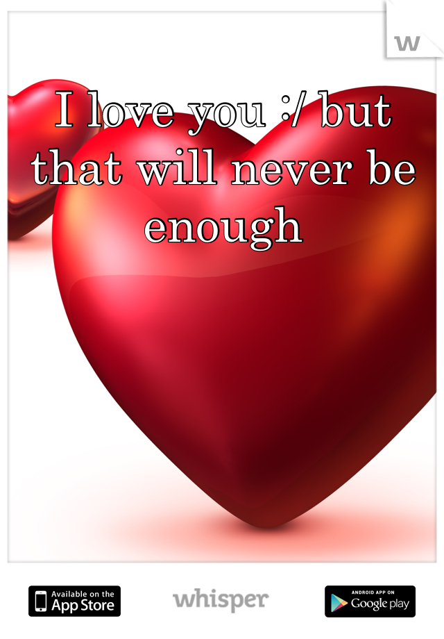 I love you :/ but that will never be enough