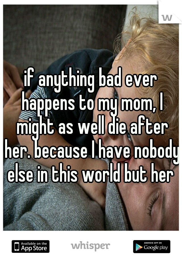 if anything bad ever happens to my mom, I might as well die after her. because I have nobody else in this world but her