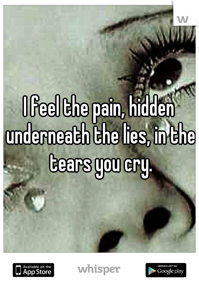 I feel the pain, hidden underneath the lies, in the tears you cry.