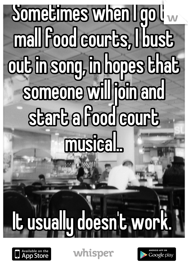 Sometimes when I go to mall food courts, I bust out in song, in hopes that someone will join and start a food court musical..   It usually doesn't work.
