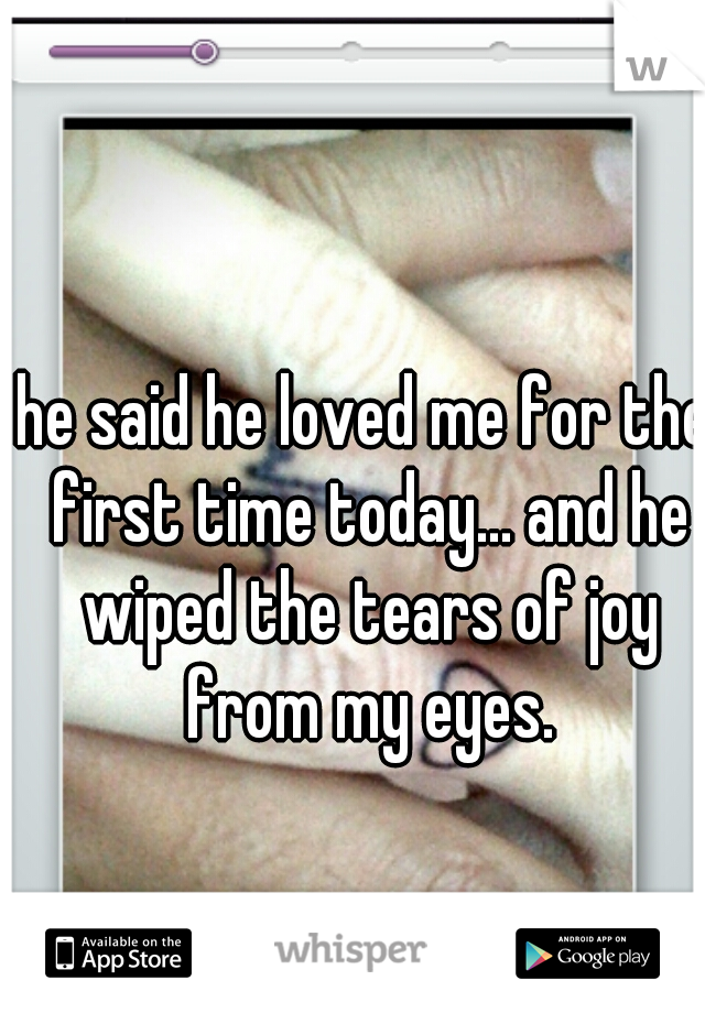 he said he loved me for the first time today... and he wiped the tears of joy from my eyes.