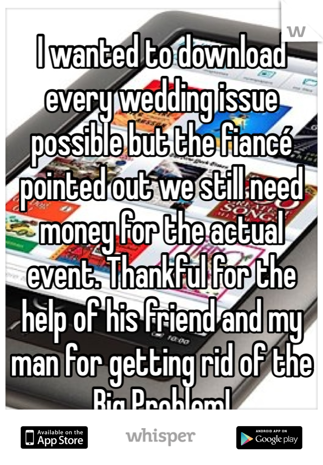 I wanted to download every wedding issue possible but the fiancé pointed out we still need money for the actual event. Thankful for the help of his friend and my man for getting rid of the Big Problem!