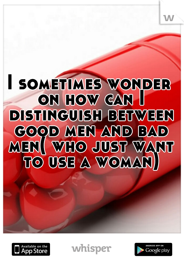 I sometimes wonder on how can I distinguish between good men and bad men( who just want to use a woman)