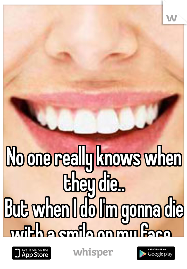 No one really knows when they die.. But when I do I'm gonna die with a smile on my face..
