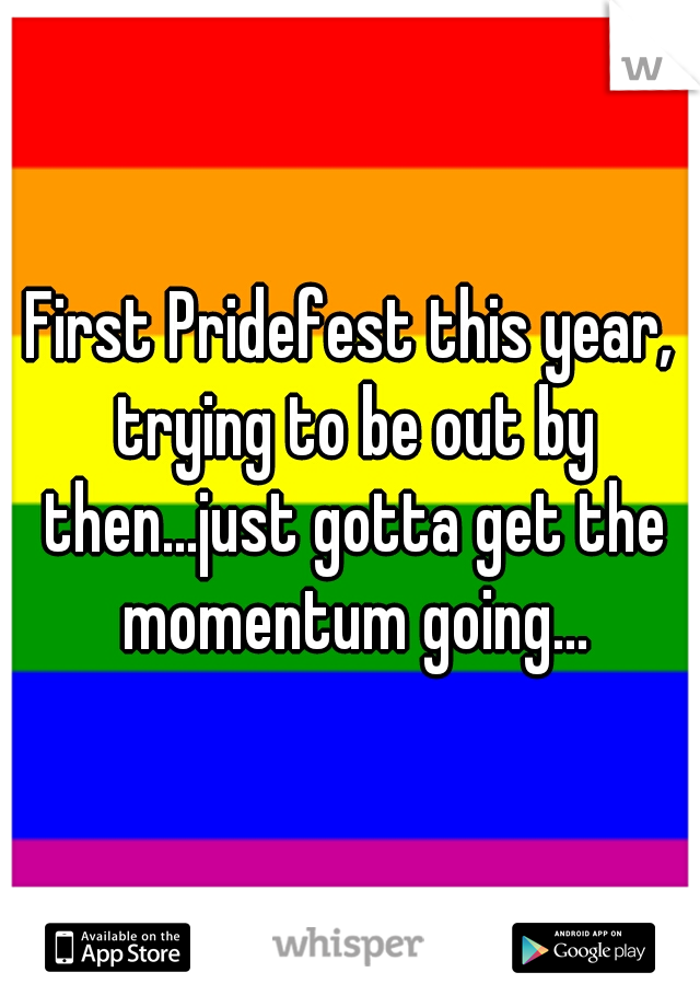 First Pridefest this year, trying to be out by then...just gotta get the momentum going...