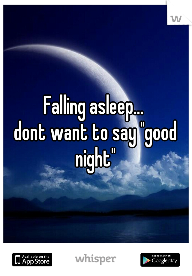 "Falling asleep...  dont want to say ""good night"""
