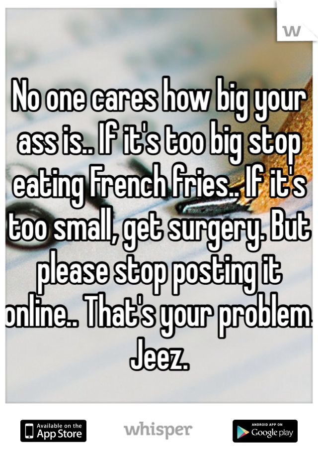No one cares how big your ass is.. If it's too big stop eating French fries.. If it's too small, get surgery. But please stop posting it online.. That's your problem.  Jeez.