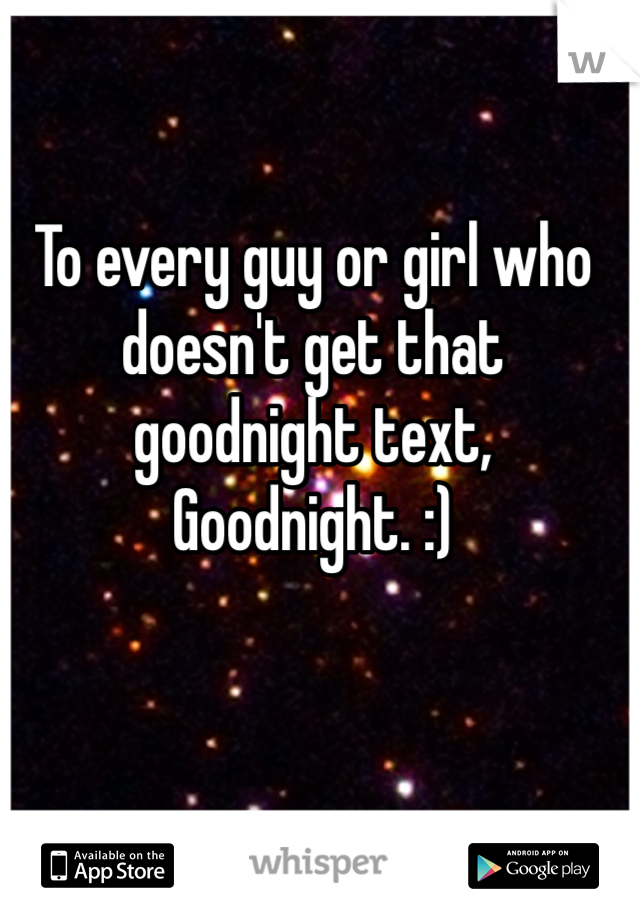 To every guy or girl who doesn't get that goodnight text,  Goodnight. :)