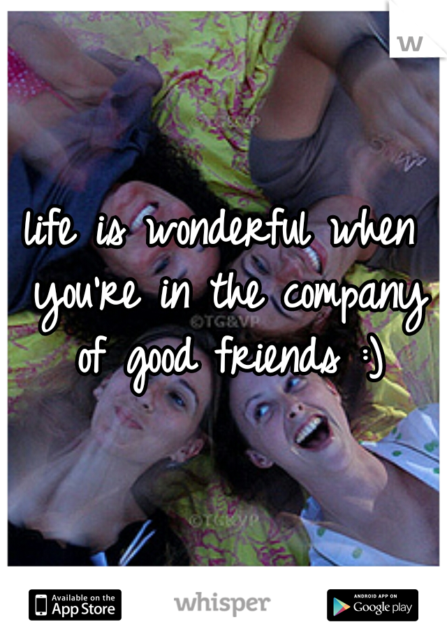 life is wonderful when you're in the company of good friends :)