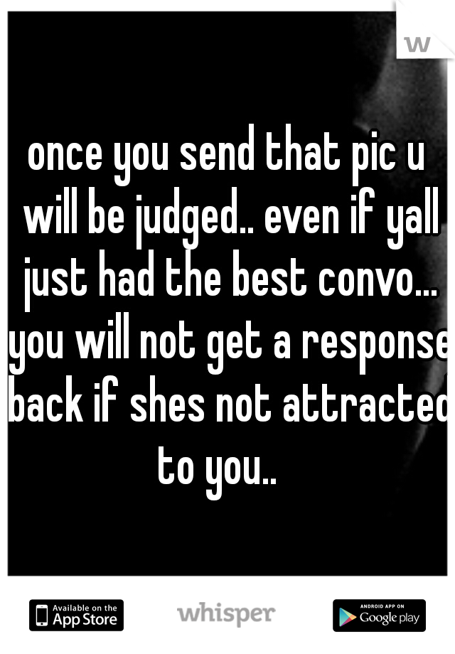 once you send that pic u will be judged.. even if yall just had the best convo... you will not get a response back if shes not attracted to you..