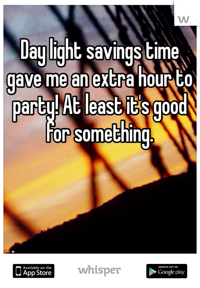 Day light savings time gave me an extra hour to party! At least it's good for something.
