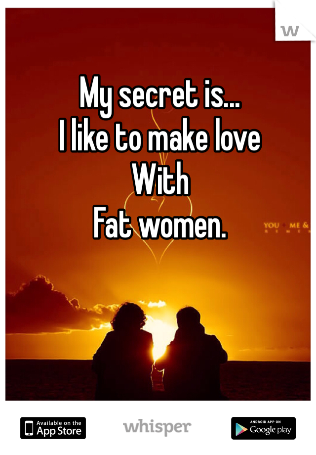 My secret is... I like to make love  With Fat women.