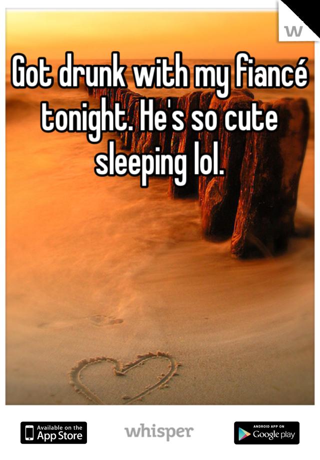 Got drunk with my fiancé tonight. He's so cute sleeping lol.