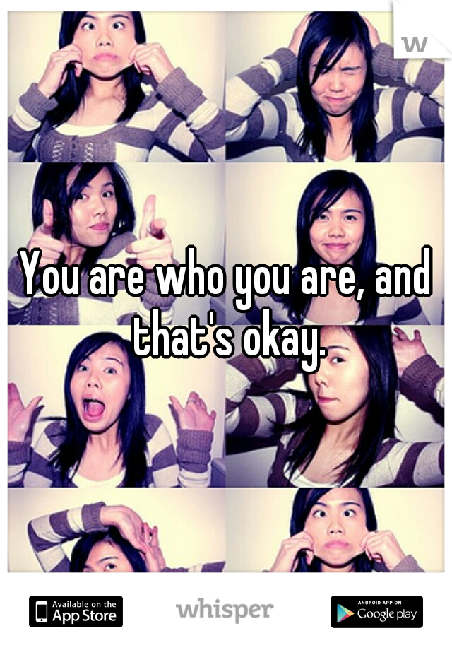 You are who you are, and that's okay.