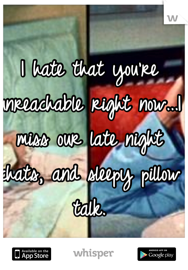 I hate that you're unreachable right now...I miss our late night chats, and sleepy pillow talk.
