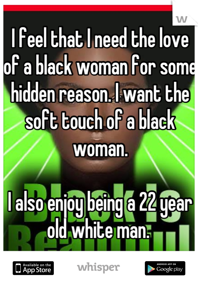 I feel that I need the love of a black woman for some hidden reason. I want the soft touch of a black woman.  I also enjoy being a 22 year old white man.