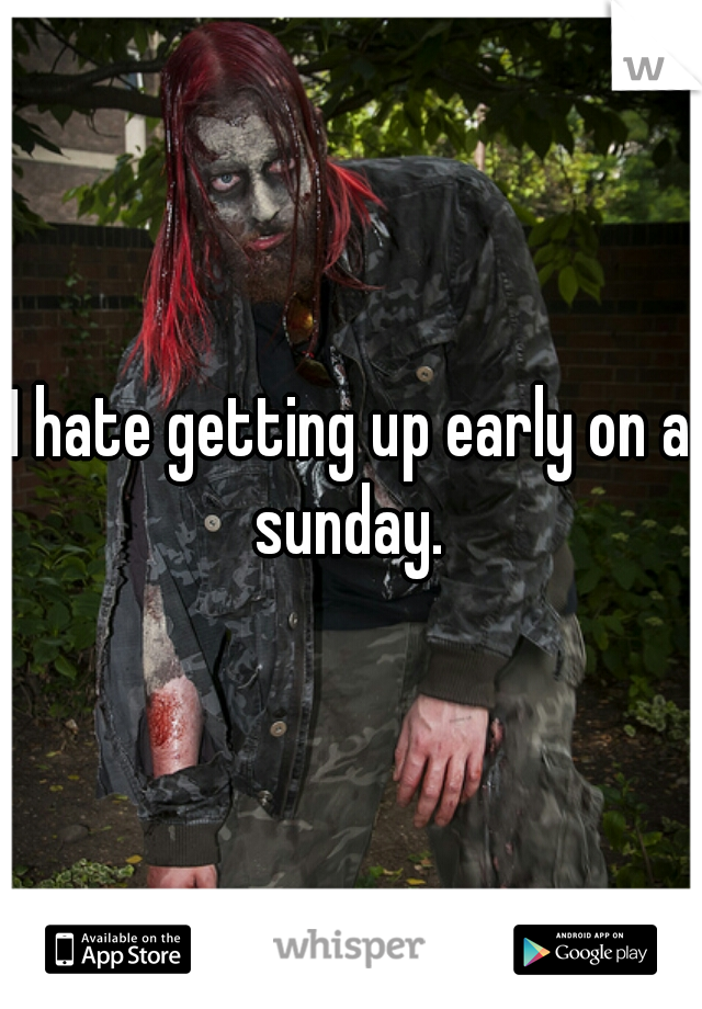 I hate getting up early on a sunday.