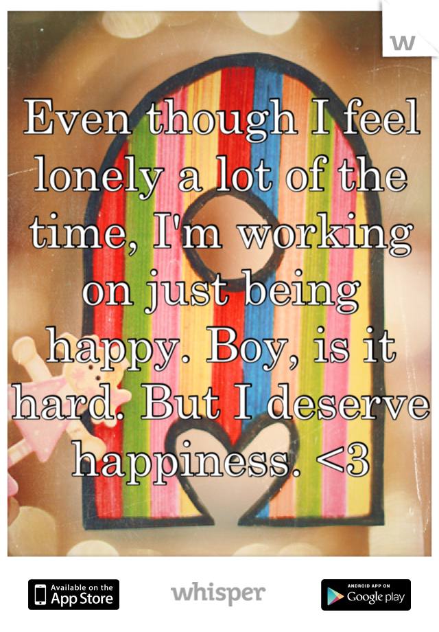 Even though I feel lonely a lot of the time, I'm working on just being happy. Boy, is it hard. But I deserve happiness. <3