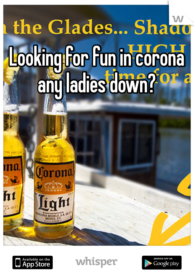 Looking for fun in corona any ladies down?