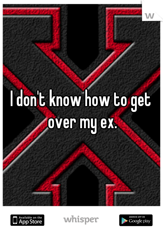 I don't know how to get over my ex.