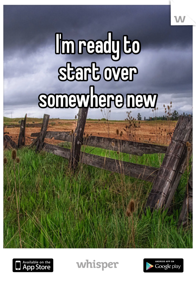 I'm ready to  start over  somewhere new