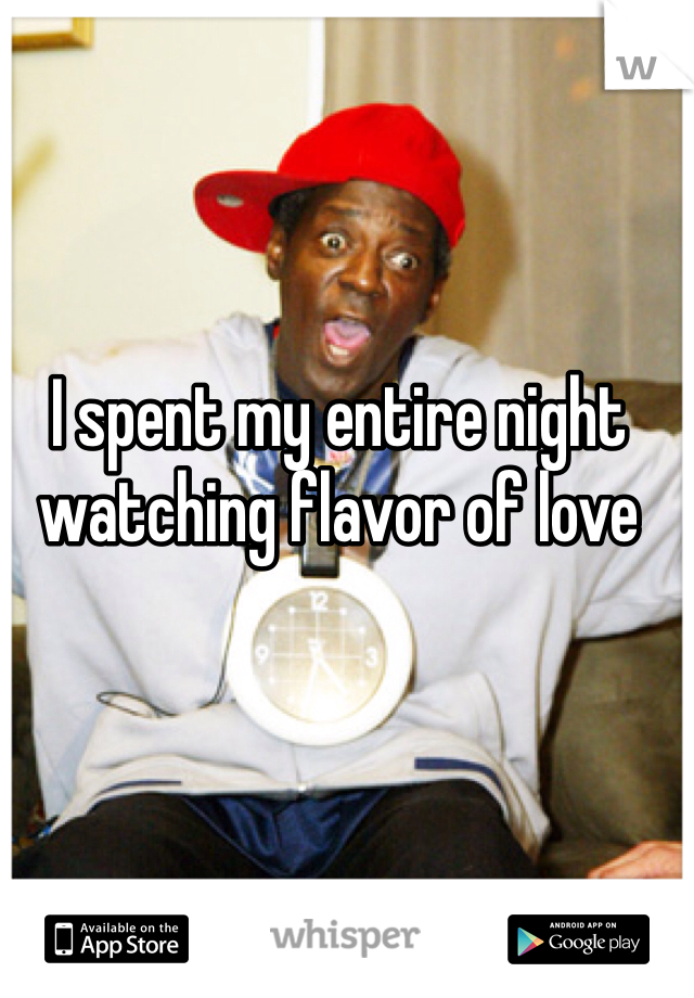 I spent my entire night watching flavor of love