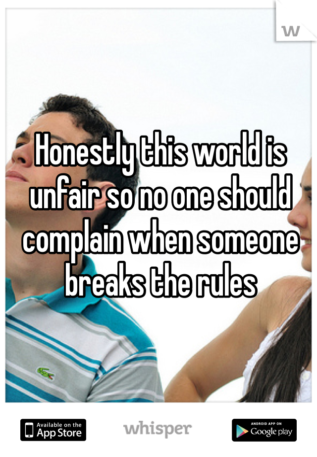 Honestly this world is unfair so no one should complain when someone breaks the rules