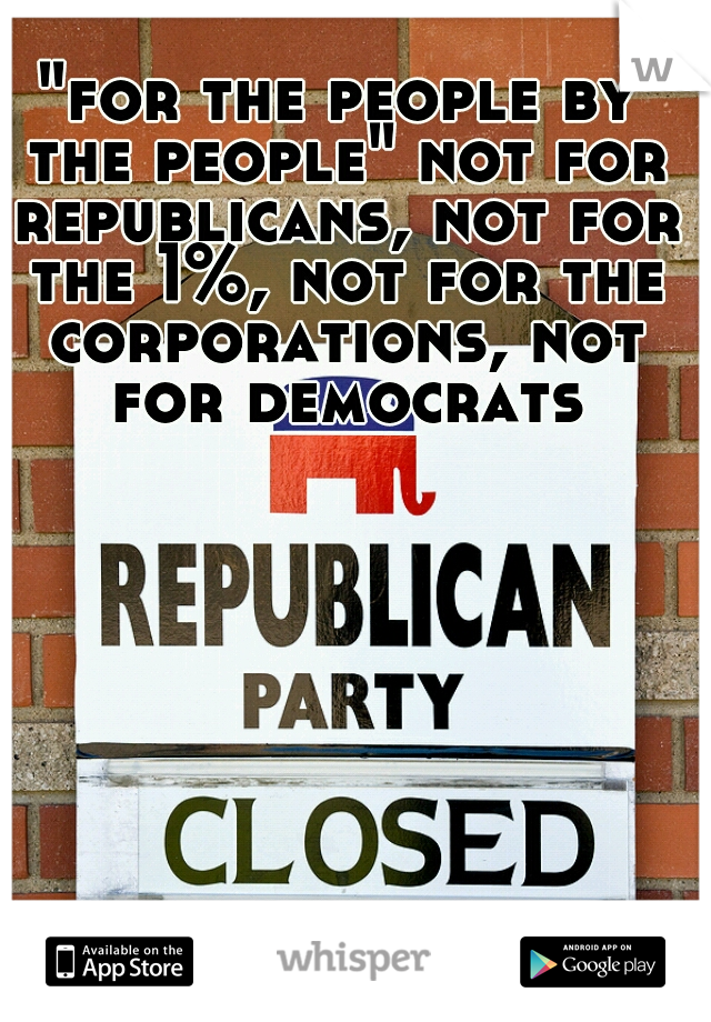 """""""for the people by the people"""" not for republicans, not for the 1%, not for the corporations, not for democrats"""