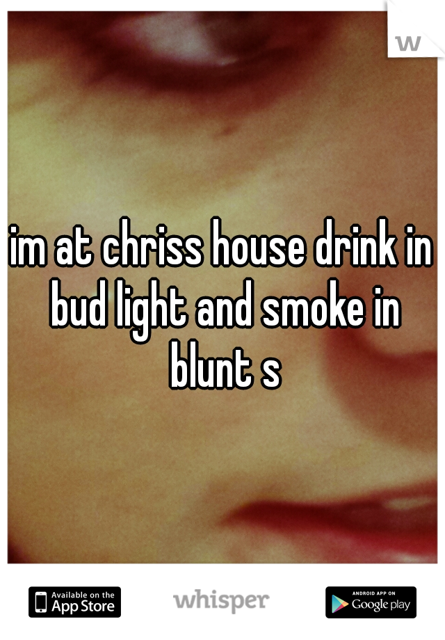 im at chriss house drink in bud light and smoke in blunt s