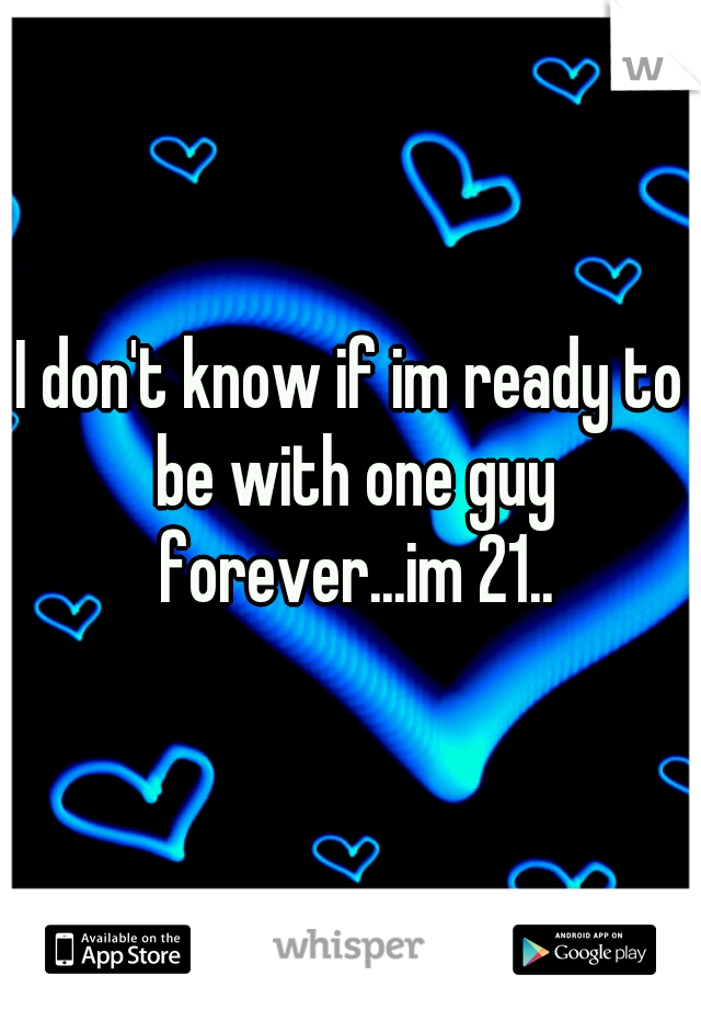 I don't know if im ready to be with one guy forever...im 21..