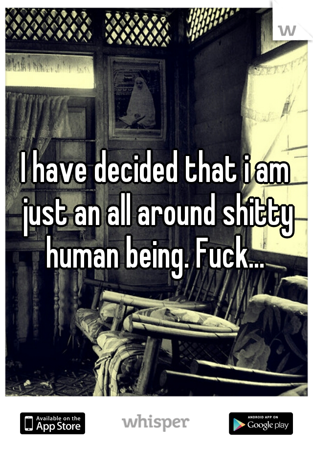 I have decided that i am just an all around shitty human being. Fuck...