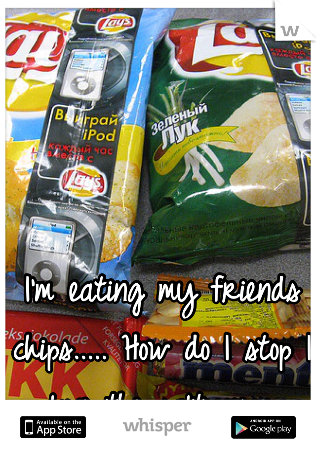 I'm eating my friends chips..... How do I stop I love the saltyness